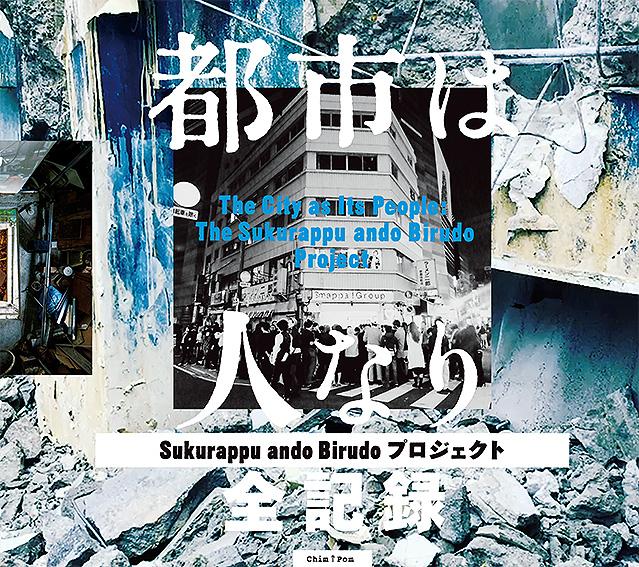 『都市は人なりー「Sukurappu ando Birudoプロジェクト」全記録』¥2800